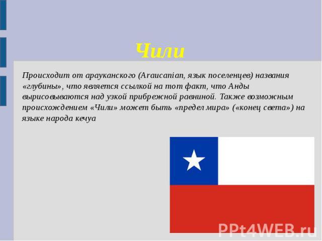 Чили Происходит отарауканского(Araucanian, язык поселенцев) названия «глубины», что является ссылкой на тот факт, что Анды вырисовываются над узкой прибрежной равниной. Также возможным происхождением «Чили» может быть «предел мира» («конец света»)…