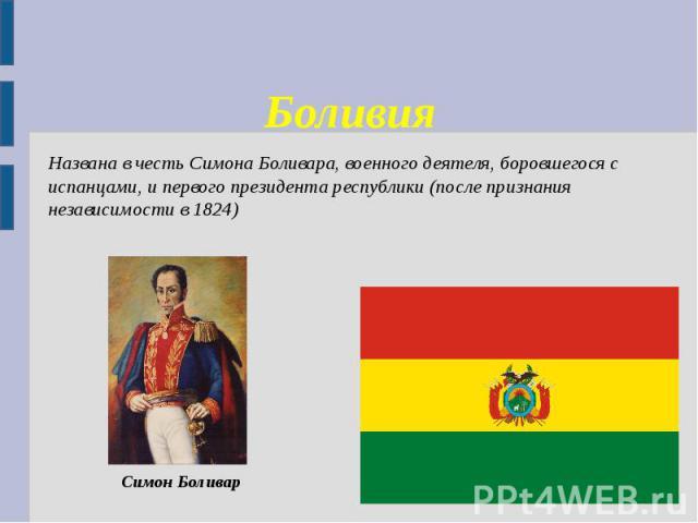 БоливияНазвана в честь Симона Боливара, военного деятеля, боровшегося с испанцами, и первого президента республики (после признания независимости в 1824)