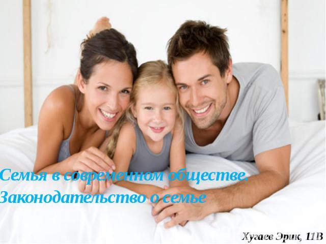 Семья в современном обществе. Законодательство о семье Хугаев Эрик, 11В