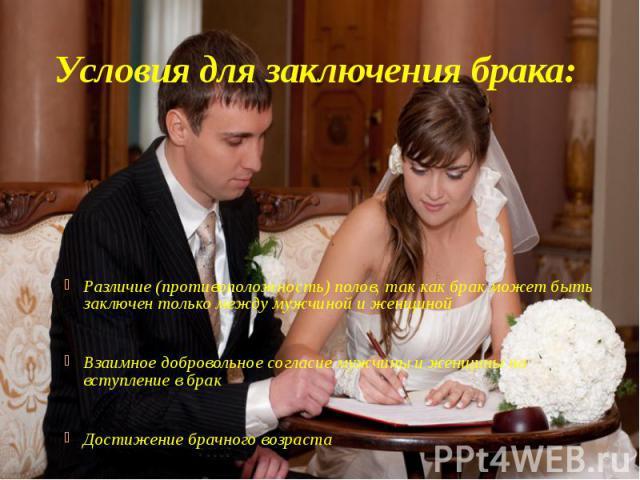Условия для заключения брака: Различие (противоположность) полов, так как брак может быть заключен только между мужчиной и женщиной Взаимное добровольное согласие мужчины и женщины на вступление в брак Достижение брачного возраста