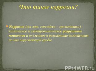 Что такое коррозия? Коррозия (от лат. сorrodere – «разъедать») – химическое и эл