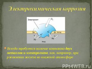 Электрохимическая коррозия Всегда требуется наличие контакта двух металлов и эле
