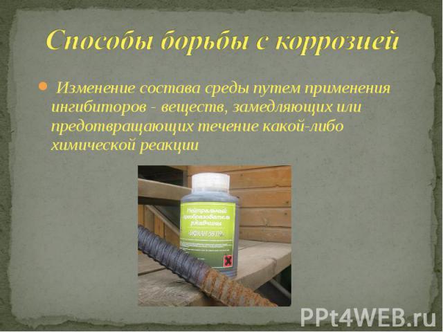 Способы борьбы с коррозией Изменение состава среды путем применения ингибиторов - веществ, замедляющих или предотвращающих течение какой-либо химической реакции