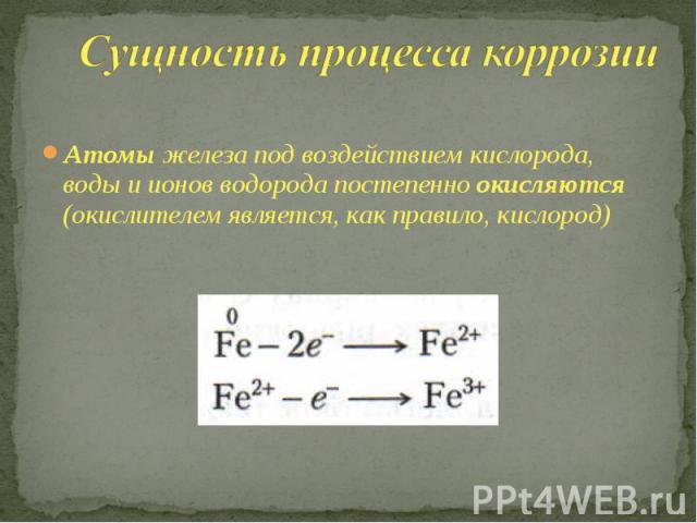 Сущность процесса коррозии Атомы железа под воздействием кислорода, воды и ионов водорода постепенно окисляются (окислителем является, как правило, кислород)