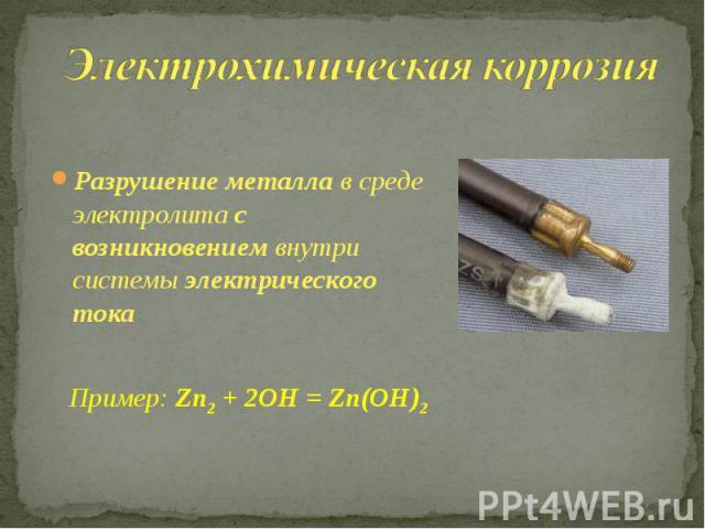 Электрохимическая коррозия Разрушение металла в среде электролита с возникновением внутри системы электрического тока