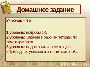 Домашнее задание Учебник - § 5. 1 уровень: вопросы 1-5 2 уровень: Задание в рабо