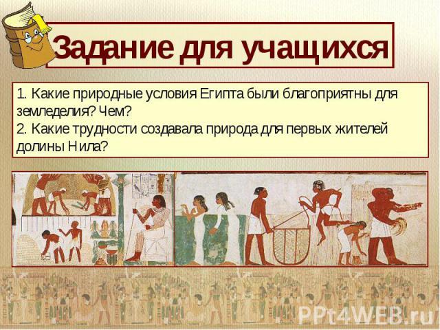 1. Какие природные условия Египта были благоприятны для земледелия? Чем? 2. Какие трудности создавала природа для первых жителей долины Нила?