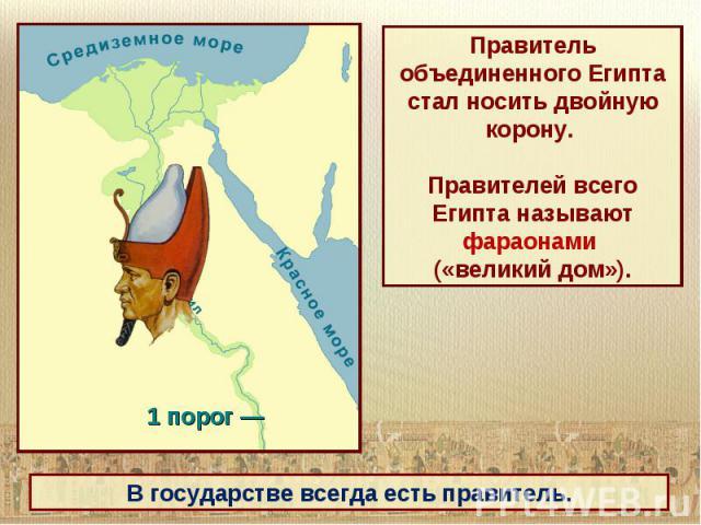 Правитель объединенного Египта стал носить двойную корону. Правителей всего Египта называют фараонами («великий дом»).
