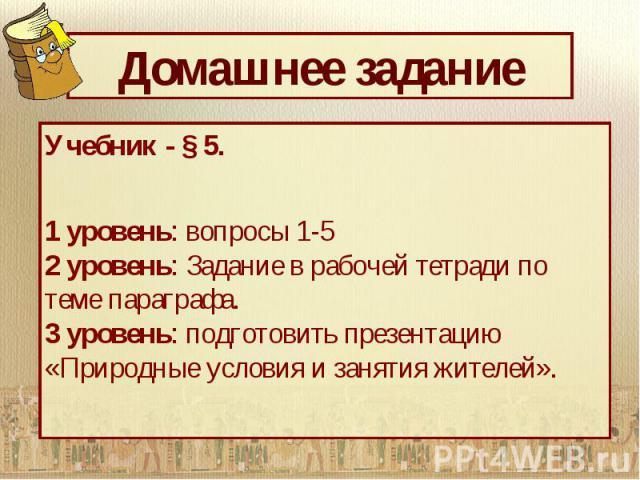 Домашнее задание Учебник - § 5. 1 уровень: вопросы 1-5 2 уровень: Задание в рабочей тетради по теме параграфа. 3 уровень: подготовить презентацию «Природные условия и занятия жителей».