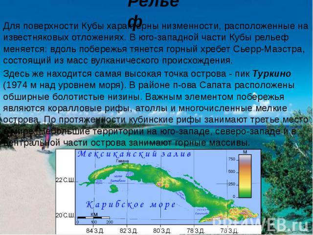 Для поверхности Кубы характерны низменности, расположенные на известняковых отложениях. В юго-западной части Кубы рельеф меняется: вдоль побережья тянется горный хребет Сьерр-Маэстра, состоящий из масс вулканического происхождения. Здесь же находитс…