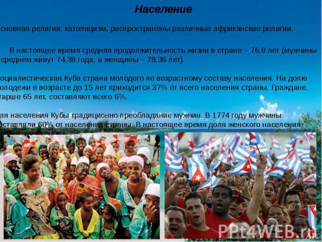 Основная религия: католицизм, распространены различные африканские религии. В настоящее время средняя продолжительность жизни встране – 76,8 лет (мужчины всреднем живут 74,38 года, аженщины – 79,36 лет). Социалистическая Куба страна молодого пов…