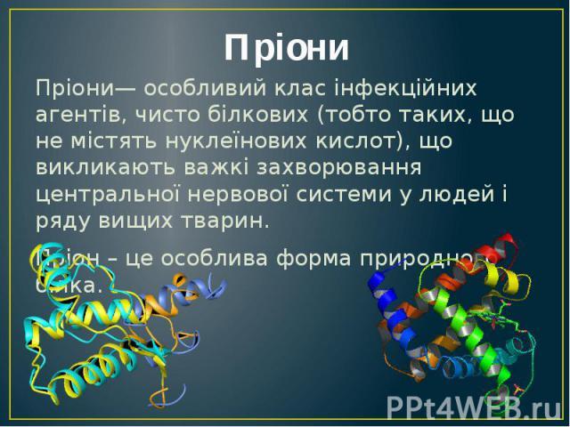 Пріони Пріони— особливий клас інфекційних агентів, чисто білкових (тобто таких, що не містять нуклеїнових кислот), що викликають важкі захворювання центральної нервової системи у людей і ряду вищих тварин. Пріон – це особлива форма природного білка.