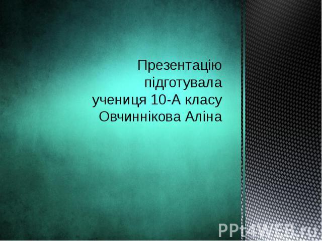 Презентацію підготувала учениця 10-А класу Овчиннікова Аліна