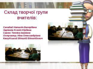 Склад творчої групи вчителів: Салабай Наталія Валеріївна Зарівняк Ксенія Юріївна