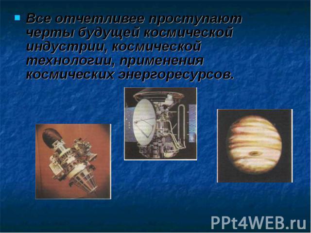 Все отчетливее проступают черты будущей космической индустрии, космической технологии, применения космических энергоресурсов.