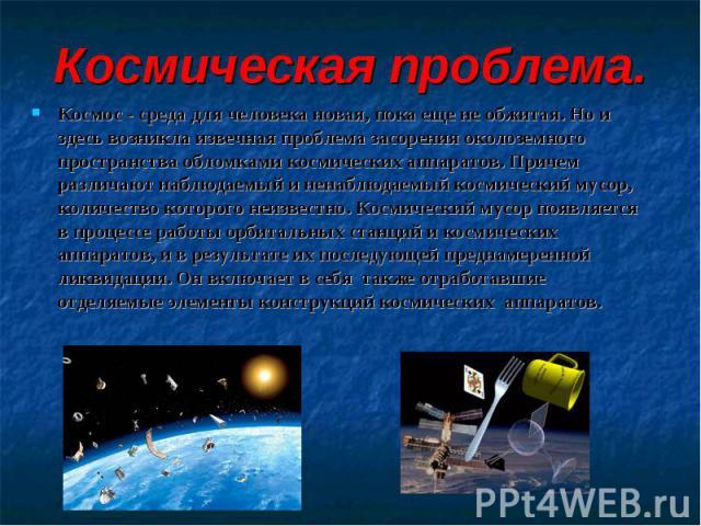 Космическая проблема.Космос - среда для человека новая, пока еще не обжитая. Но и здесь возникла извечная проблема засорения околоземного пространства обломками космических аппаратов. Причем различают наблюдаемый и ненаблюдаемый космический мусор, к…