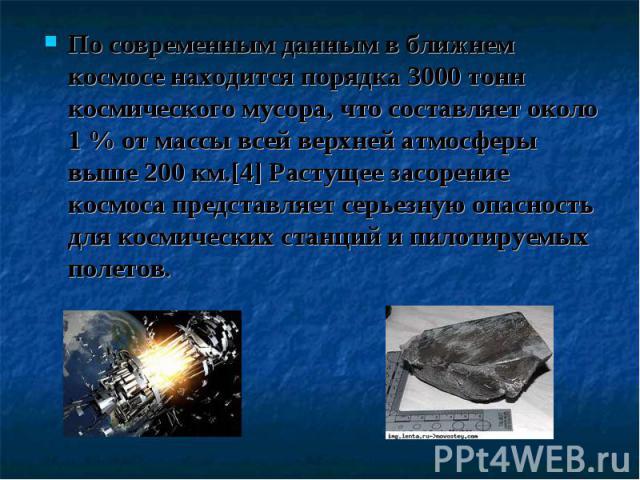 По современным данным в ближнем космосе находится порядка 3000 тонн космического мусора, что составляет около 1 % от массы всей верхней атмосферы выше 200 км.[4] Растущее засорение космоса представляет серьезную опасность для космических станций и п…