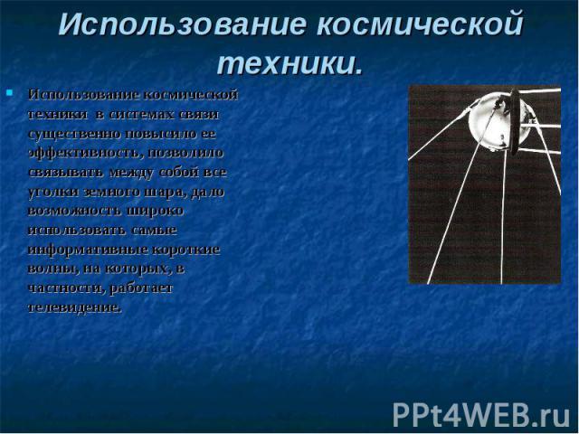 Использование космической техники.Использование космической техники в системах связи существенно повысило ее эффективность, позволило связывать между собой все уголки земного шара, дало возможность широко использовать самые информативные короткие во…