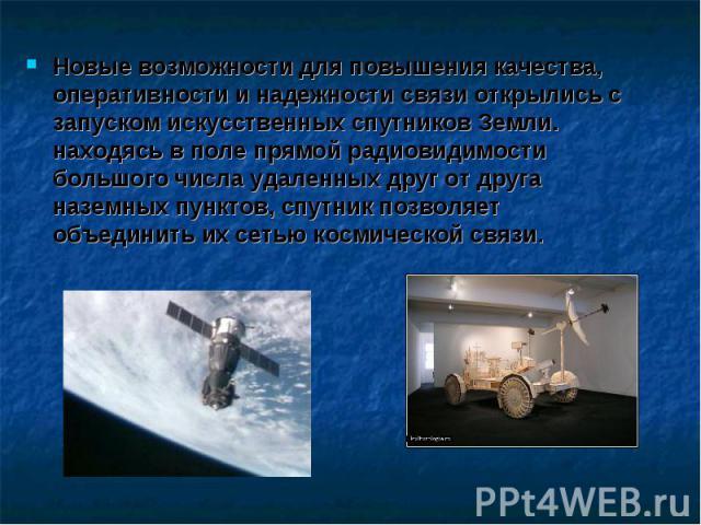 Новые возможности для повышения качества, оперативности и надежности связи открылись с запуском искусственных спутников Земли. находясь в поле прямой радиовидимости большого числа удаленных друг от друга наземных пунктов, спутник позволяет объединит…