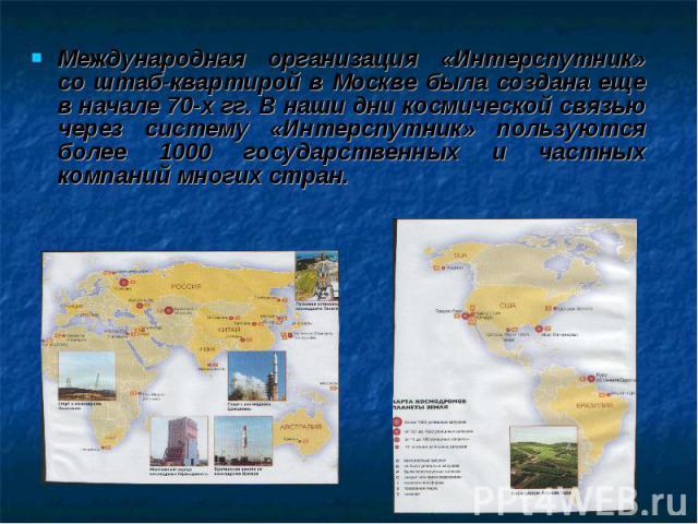 Международная организация «Интерспутник» со штаб-квартирой в Москве была создана еще в начале 70-х гг. В наши дни космической связью через систему «Интерспутник» пользуются более 1000 государственных и частных компаний многих стран.