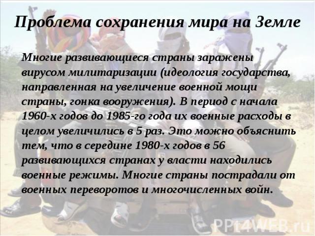 Многие развивающиеся страны заражены вирусом милитаризации (идеология государства, направленная на увеличение военной мощи страны, гонка вооружения). В период с начала 1960-х годов до 1985-го года их военные расходы в целом увеличились в 5 раз. Это …