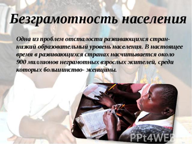 Одна из проблем отсталости развивающихся стран- низкий образовательный уровень населения. В настоящее время в развивающихся странах насчитывается около 900 миллионов неграмотных взрослых жителей, среди которых большинство- женщины.
