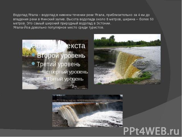 Водопад Ягала – водопад в нижнем течении реки Ягала, приблизительно за 4 км до впадения реки в Финский залив. Высота водопада около 8 метров, ширина – более 50 метров. Это самый широкий природный водопад в Эстонии.Ягала-Йоа довольно популярное место…