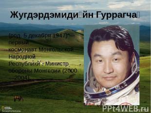 (род.5 декабря1947)— первый космонавтМонгольской Народной Республики.Минис