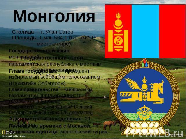 МонголияСтолица— г.Улан-Батор.Площадь: 1 млн 564,1 тыс. км² (18 место в мире).Государственный язык: монгольский.Государственный строй— парламентская республика с местным самоуправлением.Глава государства— президент, избираемый всеобщим голосован…