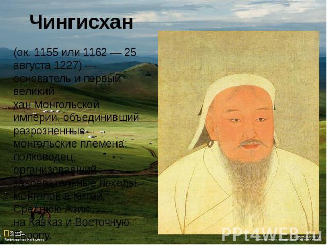 (ок.1155или1162—25 августа1227)— основатель и первый великий ханМонгольской империи, объединивший разрозненные монгольские племена; полководец, организовавший завоевательные походы монголов вКитай, Среднюю Азию, наКавказиВосточную Европу.
