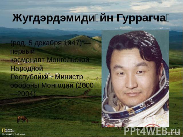 (род.5 декабря1947)— первый космонавтМонгольской Народной Республики.Министр обороныМонголии(2000—2004).