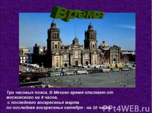 ВремяТри часовых пояса. В Мехико время отстает от московского на 9 часов, с посл