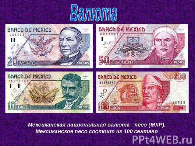 ВалютаМексиканская национальная валюта - песо (MXP). Мексиканское песо состоит из 100 сентаво