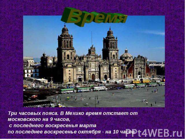 ВремяТри часовых пояса. В Мехико время отстает от московского на 9 часов, с последнего воскресенья марта по последнее воскресенье октября - на 10 часов