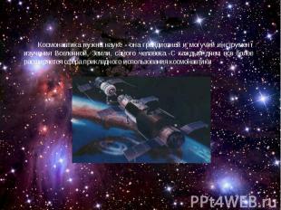 Космонавтика нужна науке - она грандиозней и могучий инструмент изучения Вселенн