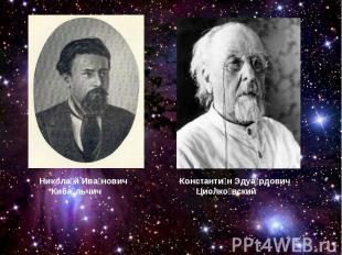 Николай Иванович КибальчичКонстантин Эдуардович Циолковский