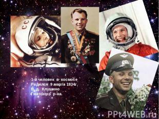 1-й человек в космосеРодился 9 марта 1934г.В д. Клушино Гжатского р-на.