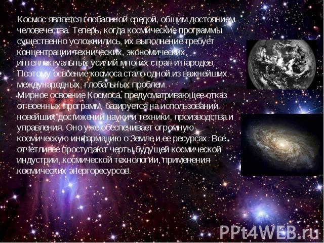 Космос является глобальной средой, общим достоянием человечества. Теперь, когда космические программы существенно усложнились, их выполнение требует концентрации технических, экономических, интеллектуальных усилий многих стран и народов. Поэтому осв…