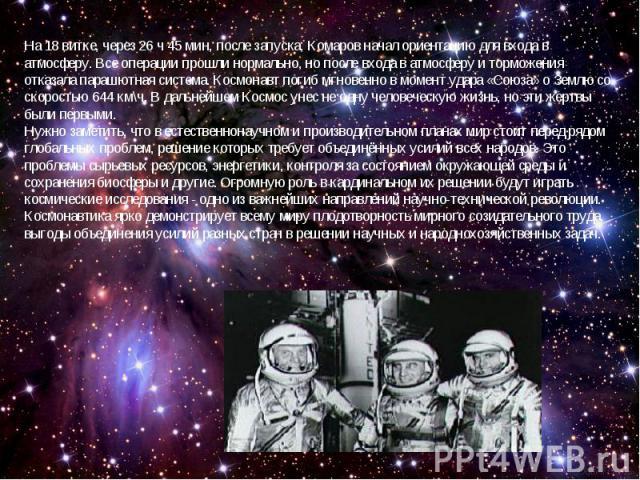 На 18 витке, через 26 ч 45 мин, после запуска, Комаров начал ориентацию для входа в атмосферу. Все операции прошли нормально, но после входа в атмосферу и торможения отказала парашютная система. Космонавт погиб мгновенно в момент удара «Союза» о Зем…