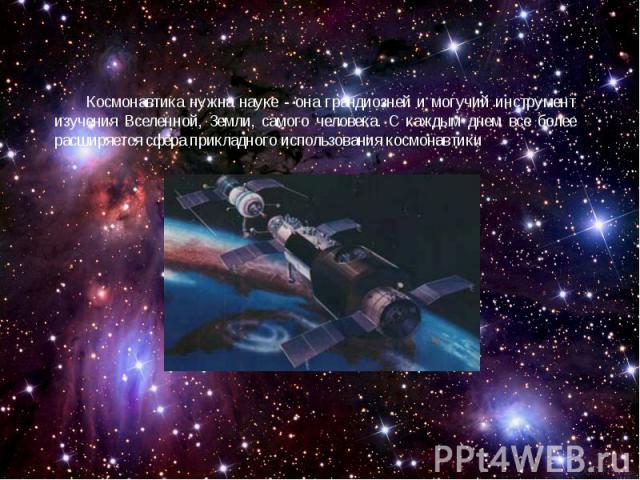 Космонавтика нужна науке - она грандиозней и могучий инструмент изучения Вселенной, Земли, самого человека. С каждым днем все более расширяется сфера прикладного использования космонавтики.