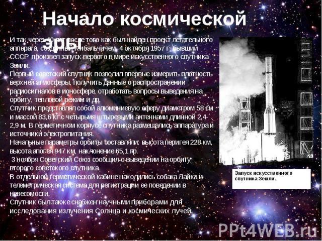 И так через 40 лет после того как был найден проект летательного аппарата, созданный Кибальчичем, 4 октября 1957 г. бывший СССР произвел запуск первого в мире искусственного спутника Земли. Первый советский спутник позволил впервые измерить плотнос…