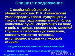 Спишите предложение С необычайной силой и убедительностью И. К. Айвазовский умел