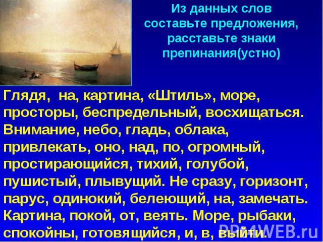 Из данных слов составьте предложения, расставьте знаки препинания(устно)Глядя, на, картина, «Штиль», море, просторы, беспредельный, восхищаться. Внимание, небо, гладь, облака, привлекать, оно, над, по, огромный, простирающийся, тихий, голубой, пушис…
