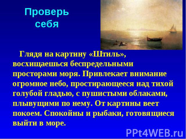 Проверь себя Глядя на картину «Штиль», восхищаешься беспредельными просторами моря. Привлекает внимание огромное небо, простирающееся над тихой голубой гладью, с пушистыми облаками, плывущими по нему. От картины веет покоем. Спокойны и рыбаки, готов…
