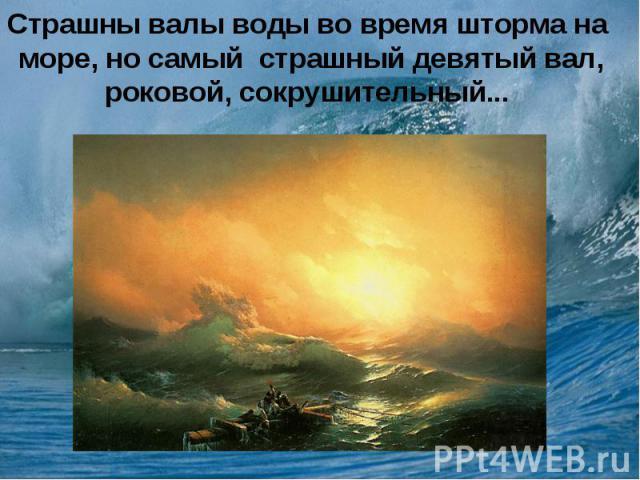 Страшны валы воды во время шторма на море, но самый страшный девятый вал, роковой, сокрушительный...