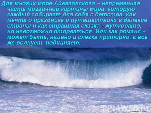 Для многих море Айвазовского – непременная часть мозаичной картины мира, которую каждый собирает для себя с детства. Как мечта о празднике и путешествиях в далёкие страны и как страшная сказка - жутковато, но невозможно оторваться. Или как романс – …