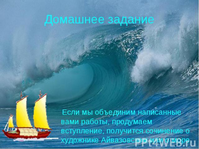 Домашнее задание Если мы объединим написанные вами работы, продумаем вступление, получится сочинение о художнике Айвазовском или о море.