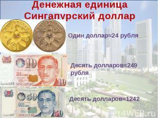 Денежная единицаСингапурский долларОдин доллар≈24 рубля Десять долларов≈249 рубл
