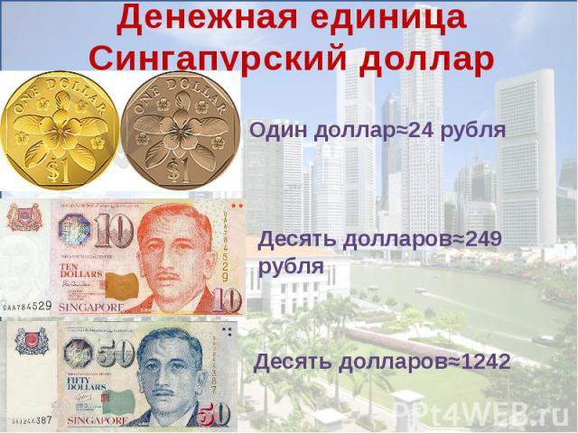 Денежная единицаСингапурский долларОдин доллар≈24 рубля Десять долларов≈249 рубляДесять долларов≈1242