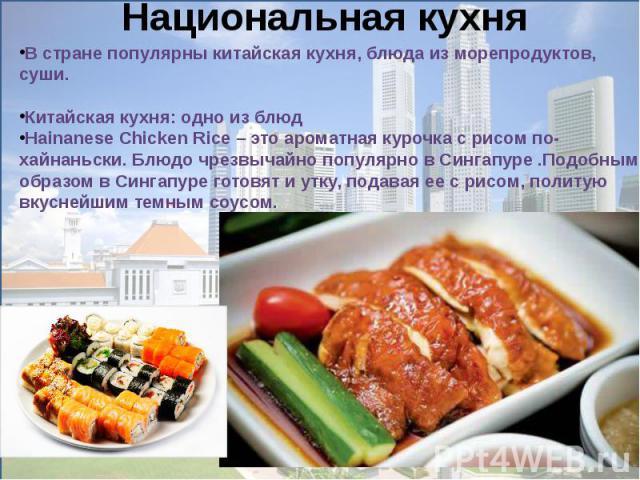 В стране популярны китайская кухня, блюда из морепродуктов, суши. Китайская кухня: одно из блюдHainanese Chicken Rice– это ароматная курочка с рисом по-хайнаньски. Блюдо чрезвычайно популярно в Сингапуре .Подобным образом в Сингапуре готовят и утку…